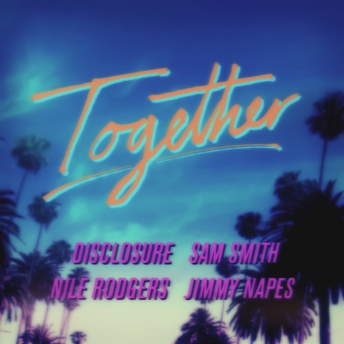 Sam Smith, Nile Rodgers, Disclosure & Jimmy Napes - Together - Single