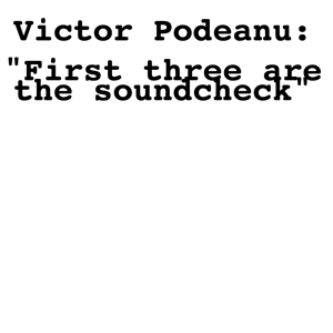 "Victor Podeanu - ""First Three Are the Soundcheck"""