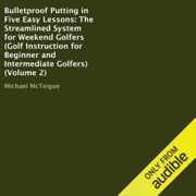 Bulletproof Putting in Five Easy Lessons: The Streamlined System for Weekend Golfers: Golf Instruction for Beginner and Intermediate Golfers, Volume 2 (Unabridged)