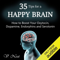 35 Tips for a Happy Brain: How to Boost Your Oxytocin, Dopamine, Endorphins, and Serotonin (Unabridged)