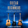 James Haywire - Guitar for Beginners: Teach Yourself to Play Your First Songs in Just 7 Days, Even If You've Never Picked Up a Guitar in Your Life (Unabridged)  artwork