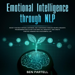 Emotional Intelligence Through NLP: Boost Your Confidence and Happiness with Neurolinguistic Programming to Declutter Your Mind, Kill Negativity, and Create Positive Thinking for a Successful Life (Unabridged)