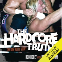 The Hardcore Truth: The Bob Holly Story (Unabridged)