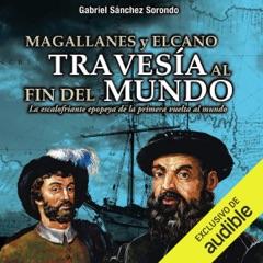 Magallanes y Elcano: travesía al fin del mundo [Magellan and Elcano: crossing to the end of the world] (Unabridged)