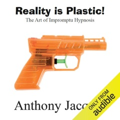 Reality Is Plastic: The Art of Impromptu Hypnosis (Unabridged)