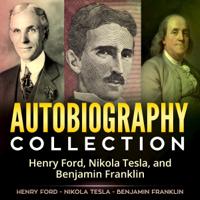 Henry Ford, Nikola Tesla & Benjamin Franklin - Autobiography Collection: Henry Ford, Nikola Tesla, and Benjamin Franklin (Unabridged) artwork