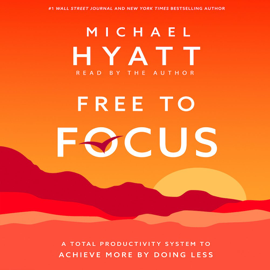 Free to Focus: A Total Productivity System to Achieve More by Doing Less - Michael Hyatt MP3 Download