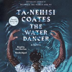 The Water Dancer: A Novel (Unabridged) - Ta-Nehisi Coates