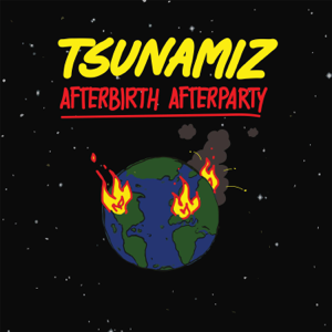 Tsunamiz - Afterbirth Afterparty