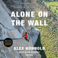 Alone On The Wall, Expanded Edition: The Definitive First-Person Account Of Alex Honnold's Free Solo Ascent Of The Iconic 3,000-Foot El Capitan
