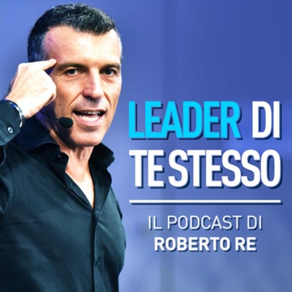Leader di Te Stesso - Il Podcast di Roberto Re