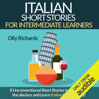 Italian Short Stories for Intermediate Learners: Eight Unconventional Short Stories to Grow Your Vocabulary and Learn Italian the Fun Way! (Unabridged)