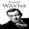 John Wayne: A Life from Beginning to End: Biographies of Actors, Book 5 (Unabridged)