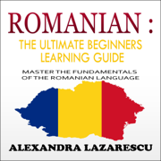 Romanian: The Ultimate Beginners Learning Guide: Master the Fundamentals of the Romanian Language (Unabridged)