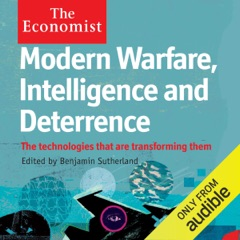 Modern Warfare, Intelligence and Deterrence: The Technologies That Are Transforming Them: The Economist (Unabridged)