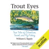 Trout Eyes: True Tales of Adventure, Travel, and Fly Fishing (Unabridged)