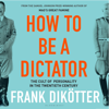 Frank Dikötter - How to Be a Dictator: The Cult of Personality in the Twentieth Century (Unabridged)  artwork