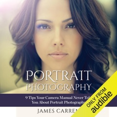 Photography: Portrait Photography: 9 Tips Your Camera Manual Never Told You About Portrait Photography (Unabridged)