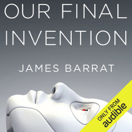 Our Final Invention: Artificial Intelligence and the End of the Human Era (Unabridged) audiobook