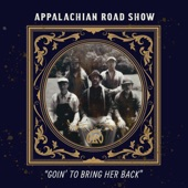 Appalachian Road Show - Goin' to Bring Her Back