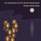 Eri Yamamoto Trio & Choral Chameleon - Goshu Ondo Suite, Pt. 1
