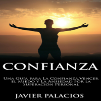 Confianza: Una Guía para la Confianza, Vencer el Miedo y la Ansiedad por la Superación Personal [Trust: A Guide to Trust, Overcoming Fear and Anxiety for Personal Improvement] (Unabridged)