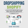 Dropshipping Shopify E-Commerce 2019: A Step by Step Guide on How to Make Money Online With Dropshipping Passive Income E-Commerce Business Model for Blogging, Social Media Marketing, Advertising And SEO (Unabridged) - Dan Moore