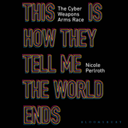 This Is How They Tell Me the World Ends: The Cyberweapons Arms Race (Unabridged)