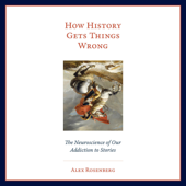 How History Gets Things Wrong: The Neuroscience of Our Addiction to Stories (Unabridged)