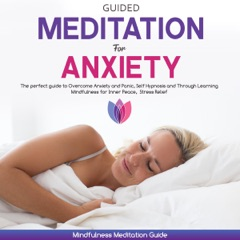 Guided Meditation for Anxiety: The Perfect Guide to Overcome Anxiety and Panic, Self Hypnosis and Through Learning Mindfulness for Inner Peace, Stress Relief (Unabridged)