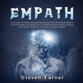 Empath: Your Guide to Understanding Empaths and Their Emotional Abilities  to Feel Empathy, Including Tips for Highly Sensitive People, Dealing with