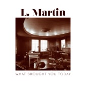 L. Martin - What Brought You Today