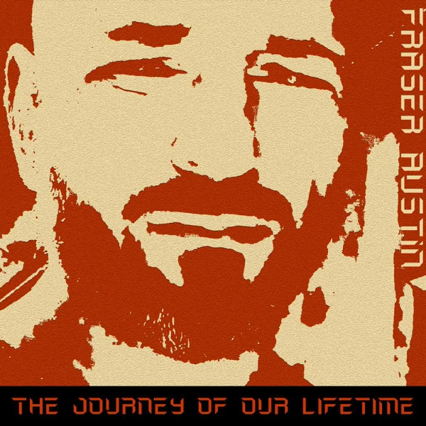 The Journey of Our Lifetime Podcast with Fraser Austin