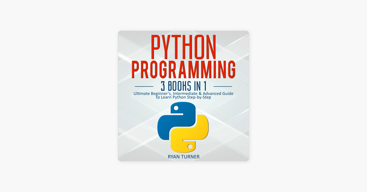 Python Programming: 3 Books in 1: Ultimate Beginner's, Intermediate &  Advanced Guide to Learn Python Step-by-Step (Unabridged)