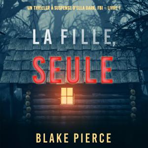 La fille, seule (Un Thriller à Suspense d'Ella Dark, FBI – Livre 1)