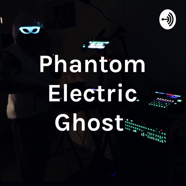 Phantom Electric Ghost By Phantom Electric Ghost On Apple Podcasts