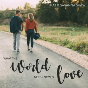 Mat and Savanna Shaw - What the World Needs Now is Love