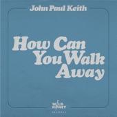 John Paul Keith - How Can You Walk Away