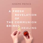 A Fresh Revelation of the Communion Brings Healing - Joseph Prince - Joseph Prince