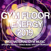 Gym Floor Energy 2019 - Motivational Gym Music - Uptempo House & Dance Music Hits For Workout