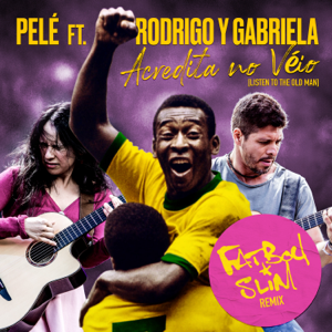 Fatboy Slim, Rodrigo y Gabriela & Pelé - Acredita No Véio (Listen to the Old Man) [Fatboy Slim Remix]
