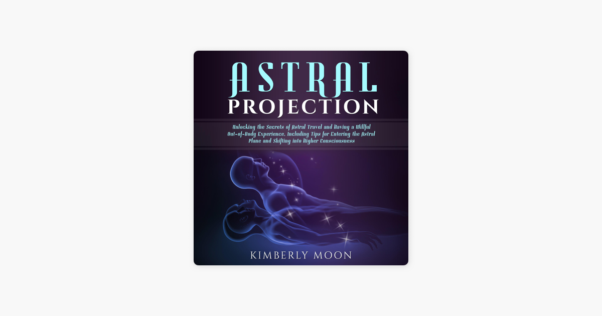 Astral Projection Unlocking The Secrets Of Astral Travel And Having A Willful Out Of Body Experience Including Tips For Entering The Astral Plane And Shifting Into Higher Consciousness Unabridged On Apple Books