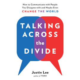 Talking Across the Divide: How to Communicate with People You Disagree with and Maybe Even Change the World (Unabridged) audiobook