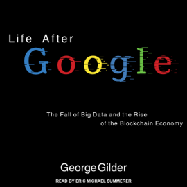 Life After Google: The Fall of Big Data and the Rise of the Blockchain Economy (Unabridged) audiobook