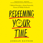 Redeeming Your Time: 7 Biblical Principles for Being Purposeful, Present, and Wildly Productive (Unabridged)