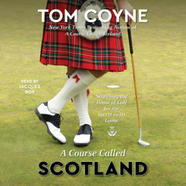 A Course Called Scotland: Searching the Home of Golf for the Secret to Its Game (Unabridged) audiobook