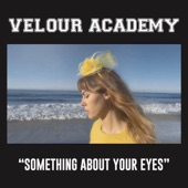 Velour Academy - Something About Your Eyes