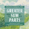 Richard C. Schwartz Ph.D. - Greater Than the Sum of Our Parts: Discovering Your True Self Through Internal Family Systems Therapy (Original Recording) artwork