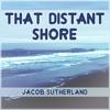 That Distant Shore - Single, Jacob Sutherland