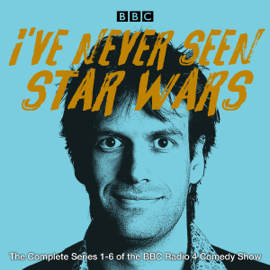 I've Never Seen Star Wars: The Complete Series 1-6: The BBC Radio 4 Comedy Show (Original Recording) audiobook